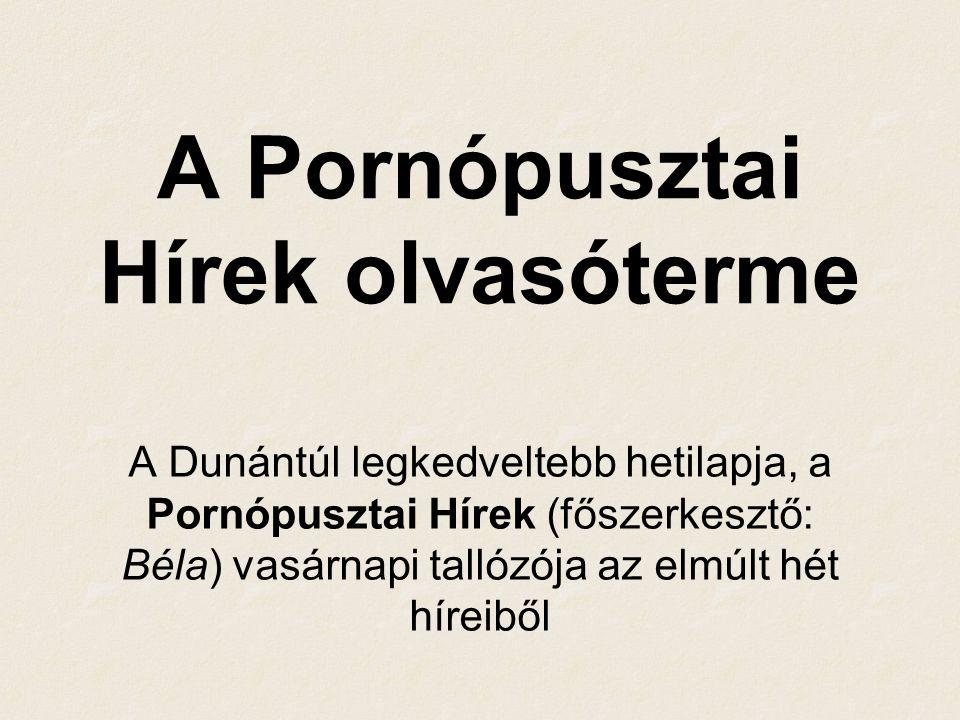 A Pornópusztai Hírek olvasóterme A Dunántúl legkedveltebb hetilapja, a Pornópusztai Hírek (főszerkesztő: Béla) vasárnapi tallózója az elmúlt hét híreiből