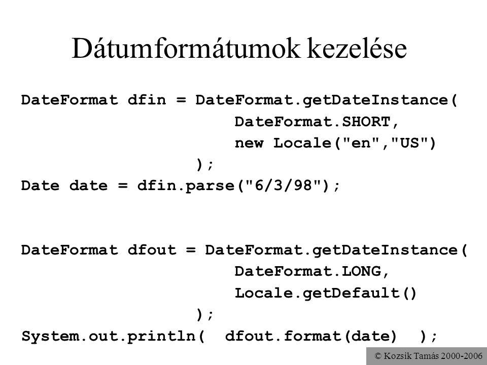 © Kozsik Tamás 2000-2006 Dátumformátumok kezelése DateFormat dfin = DateFormat.getDateInstance( DateFormat.SHORT, new Locale( en , US ) ); Date date = dfin.parse( 6/3/98 ); DateFormat dfout = DateFormat.getDateInstance( DateFormat.LONG, Locale.getDefault() ); System.out.println( dfout.format(date) );