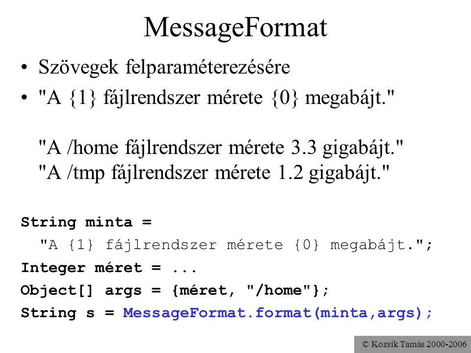 © Kozsik Tamás 2000-2006 MessageFormat Szövegek felparaméterezésére A {1} fájlrendszer mérete {0} megabájt. A /home fájlrendszer mérete 3.3 gigabájt. A /tmp fájlrendszer mérete 1.2 gigabájt. String minta = A {1} fájlrendszer mérete {0} megabájt. ; Integer méret =...