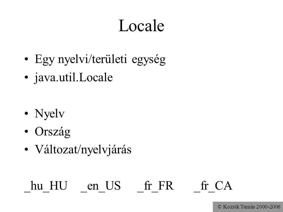 © Kozsik Tamás 2000-2006 Locale Egy nyelvi/területi egység java.util.Locale Nyelv Ország Változat/nyelvjárás _hu_HU_en_US_fr_FR_fr_CA