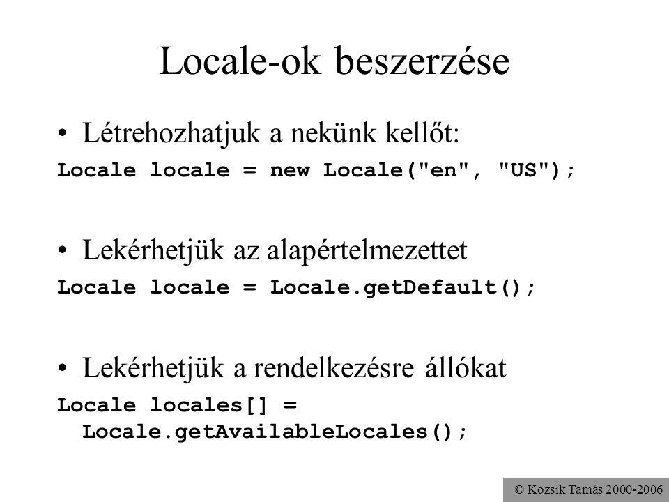 © Kozsik Tamás 2000-2006 Locale-ok beszerzése Létrehozhatjuk a nekünk kellőt: Locale locale = new Locale( en , US ); Lekérhetjük az alapértelmezettet Locale locale = Locale.getDefault(); Lekérhetjük a rendelkezésre állókat Locale locales[] = Locale.getAvailableLocales();
