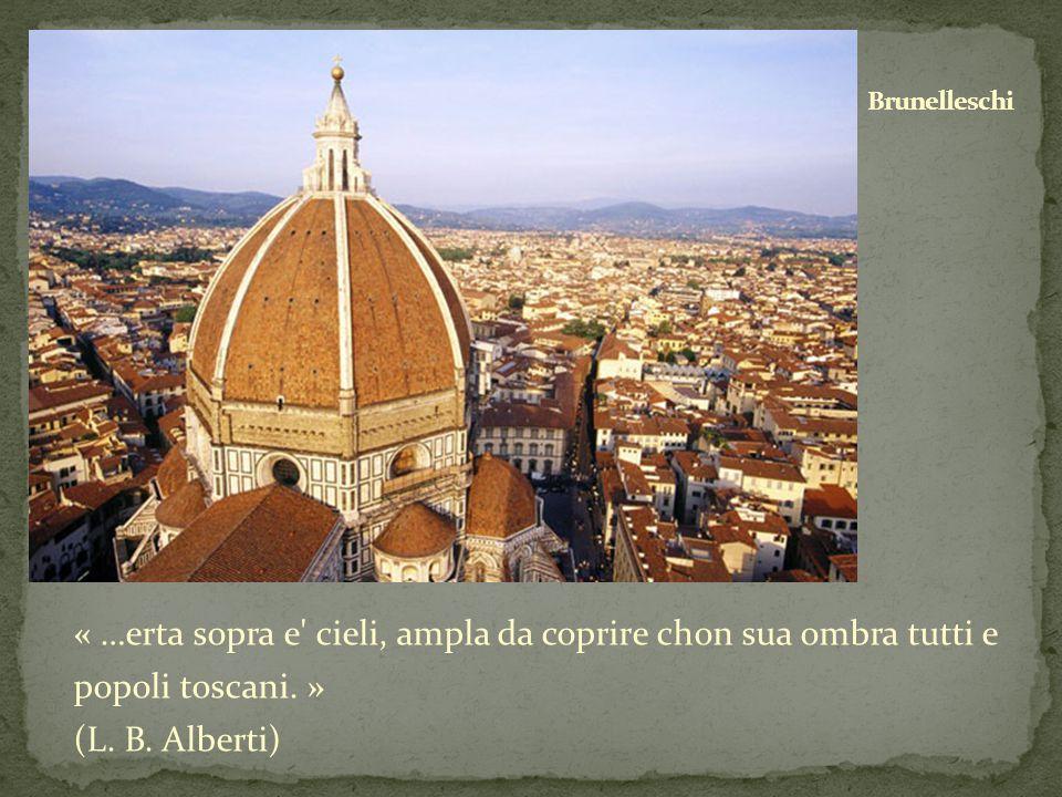 « …erta sopra e' cieli, ampla da coprire chon sua ombra tutti e popoli toscani. » (L. B. Alberti)