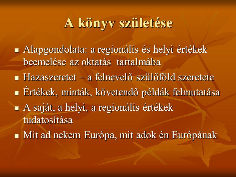 A könyv születése  Alapgondolata: a regionális és helyi értékek beemelése az oktatás tartalmába  Hazaszeretet – a felnevelő szülőföld szeretete  Értékek, minták, követendő példák felmutatása  A saját, a helyi, a regionális értékek tudatosítása  Mit ad nekem Európa, mit adok én Európának