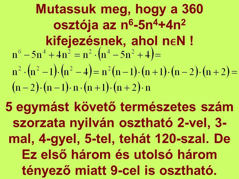 Mutassuk meg, hogy a 360 osztója az n 6 -5n 4 +4n 2 kifejezésnek, ahol nN ! 5 egymást követő természetes szám szorzata nyilván osztható 2-vel, 3- mal,