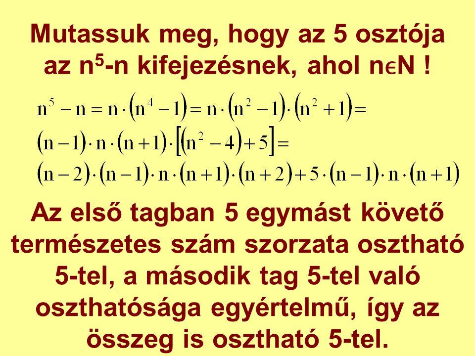 Mutassuk meg, hogy az 5 osztója az n 5 -n kifejezésnek, ahol nN ! Az első tagban 5 egymást követő természetes szám szorzata osztható 5-tel, a második