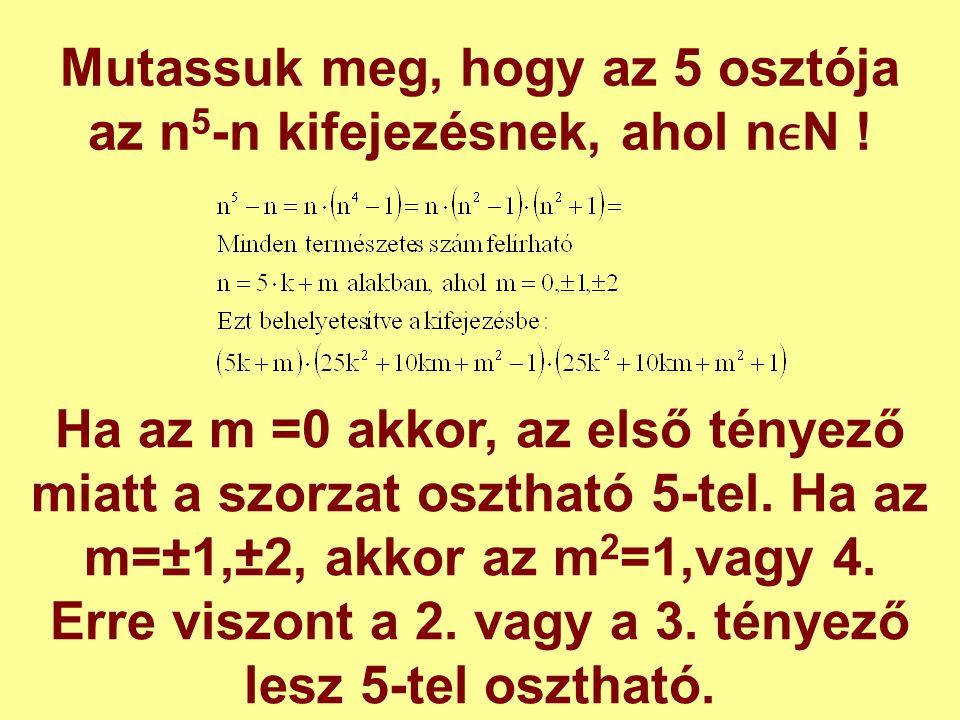 Mutassuk meg, hogy az 5 osztója az n 5 -n kifejezésnek, ahol nN ! Ha az m =0 akkor, az első tényező miatt a szorzat osztható 5-tel. Ha az m=±1,±2, akk