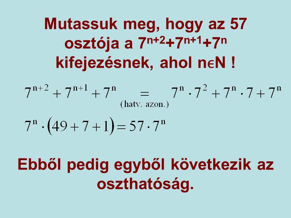 Mutassuk meg, hogy az 57 osztója a 7 n+2 +7 n+1 +7 n kifejezésnek, ahol nN ! Ebből pedig egyből következik az oszthatóság.