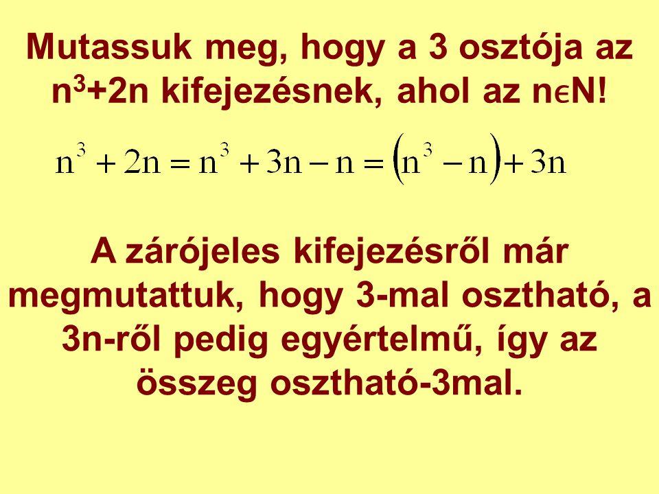 Mutassuk meg, hogy a 3 osztója az n 3 +2n kifejezésnek, ahol az nN! A zárójeles kifejezésről már megmutattuk, hogy 3-mal osztható, a 3n-ről pedig egyé