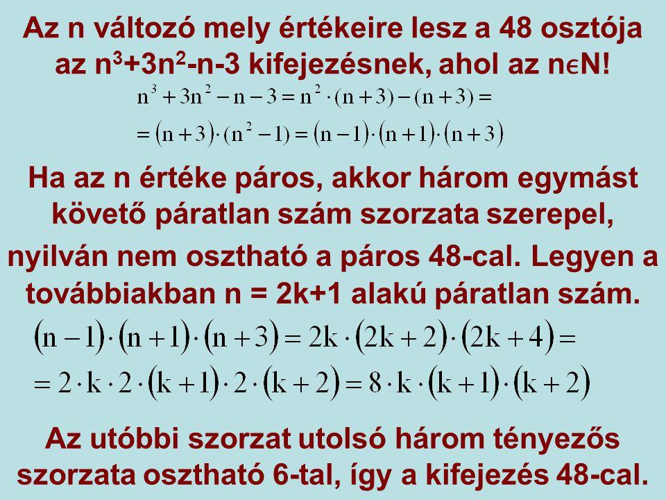 Az n változó mely értékeire lesz a 48 osztója az n 3 +3n 2 -n-3 kifejezésnek, ahol az nN! Ha az n értéke páros, akkor három egymást követő páratlan sz