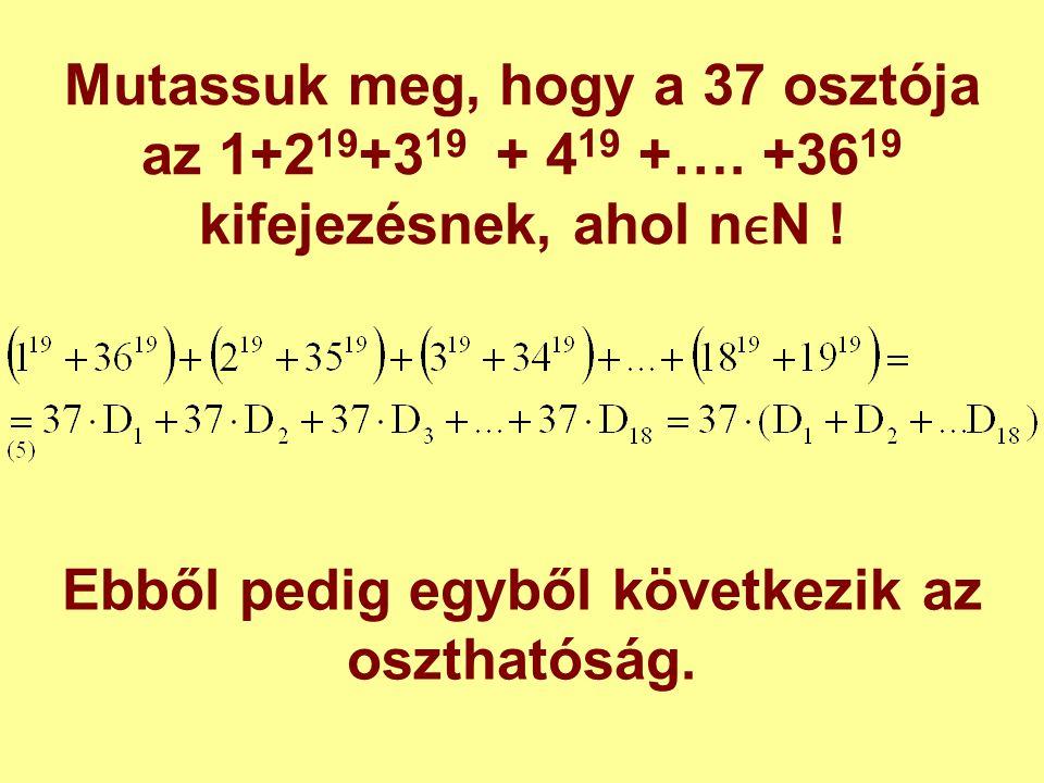 Mutassuk meg, hogy a 37 osztója az 1+2 19 +3 19 + 4 19 +…. +36 19 kifejezésnek, ahol nN ! Ebből pedig egyből következik az oszthatóság.