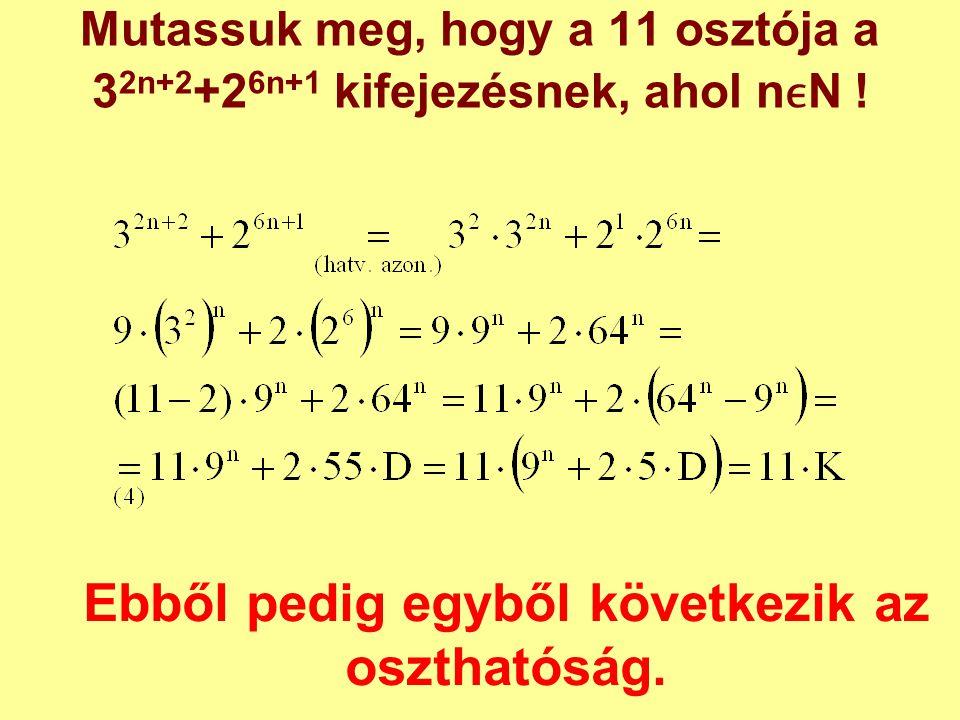 Mutassuk meg, hogy a 11 osztója a 3 2n+2 +2 6n+1 kifejezésnek, ahol nN ! Ebből pedig egyből következik az oszthatóság.