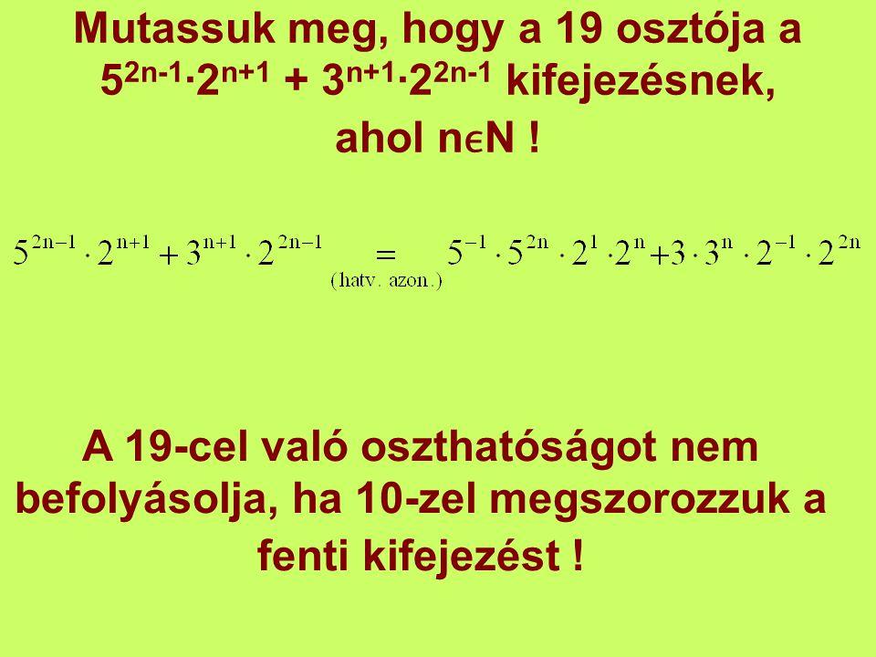 Mutassuk meg, hogy a 19 osztója a 5 2n-1 ∙2 n+1 + 3 n+1 ∙2 2n-1 kifejezésnek, ahol nN ! A 19-cel való oszthatóságot nem befolyásolja, ha 10-zel megszo
