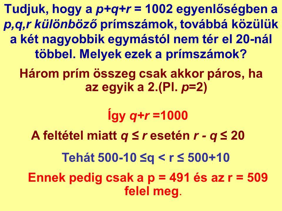 Tudjuk, hogy a p+q+r = 1002 egyenlőségben a p,q,r különböző prímszámok, továbbá közülük a két nagyobbik egymástól nem tér el 20-nál többel. Melyek eze