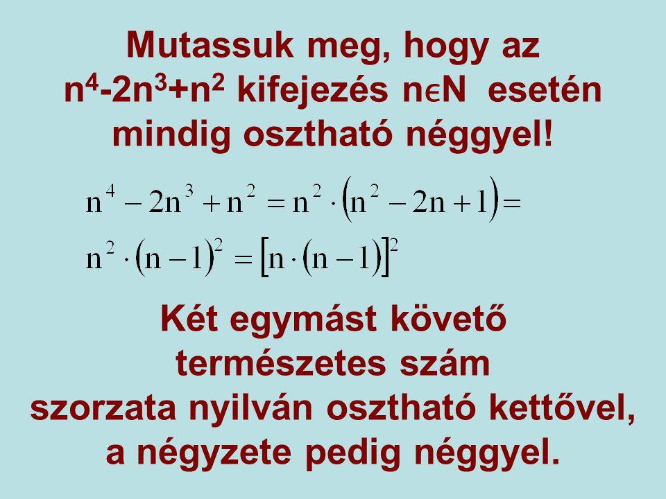 Mutassuk meg, hogy az n 4 -2n 3 +n 2 kifejezés nN esetén mindig osztható néggyel! Két egymást követő természetes szám szorzata nyilván osztható kettőv