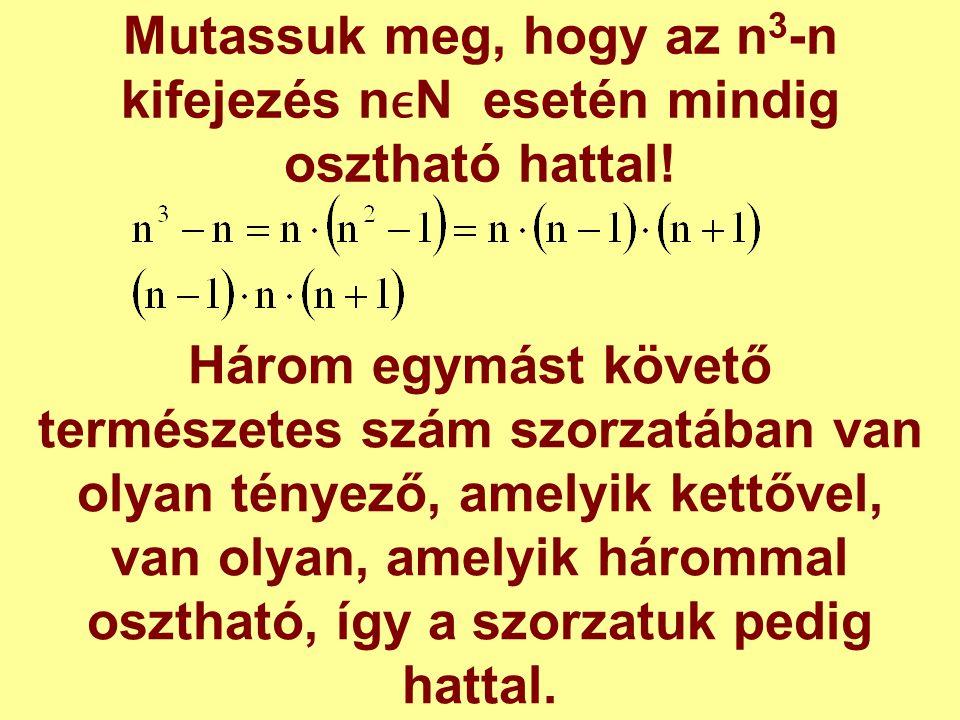 Mutassuk meg, hogy az n 3 -n kifejezés nN esetén mindig osztható hattal! Három egymást követő természetes szám szorzatában van olyan tényező, amelyik