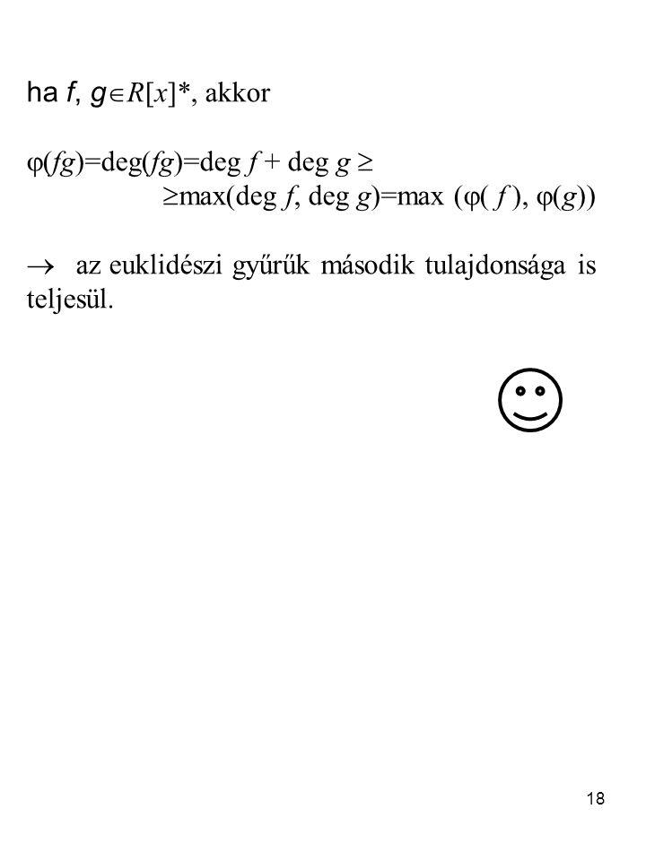 18 ha f, g  R[x]*, akkor  (fg)=deg(fg)=deg f + deg g   max(deg f, deg g)=max (  ( f ),  (g))  az euklidészi gyűrűk második tulajdonsága is teljesül.