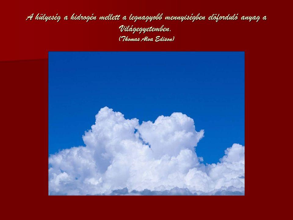 A hülyeség a hidrogén mellett a legnagyobb mennyiségben elöforduló anyag a Világegyetemben. (Thomas Alva Edison)