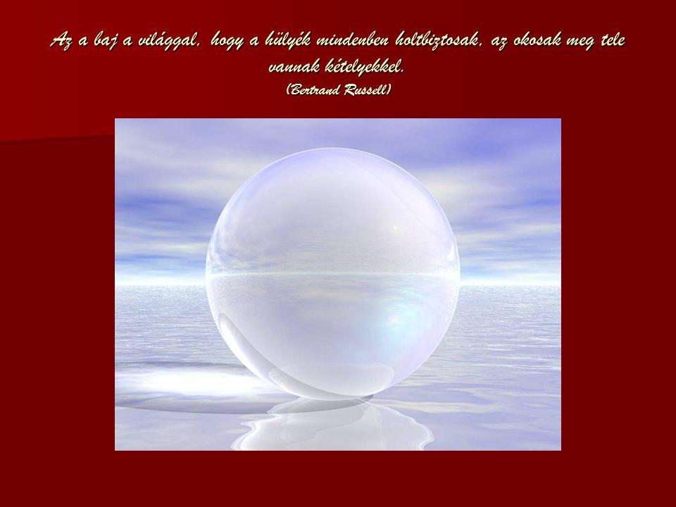 Az a baj a világgal, hogy a hülyék mindenben holtbiztosak, az okosak meg tele vannak kételyekkel. (Bertrand Russell)