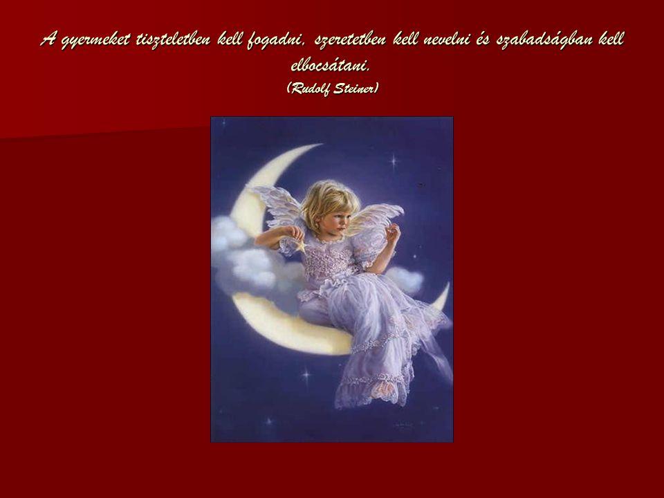 A gyermeket tiszteletben kell fogadni, szeretetben kell nevelni és szabadságban kell elbocsátani. (Rudolf Steiner)
