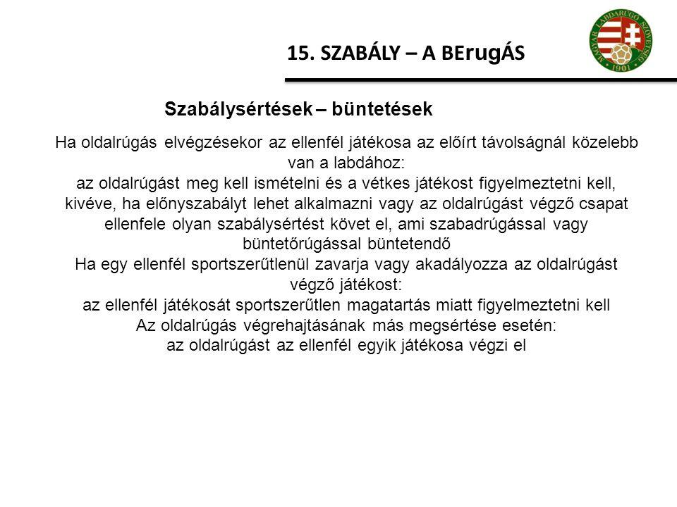 15. SZABÁLY – A BE rug ÁS Szabálysértések – büntetések Ha oldalrúgás elvégzésekor az ellenfél játékosa az előírt távolságnál közelebb van a labdához:
