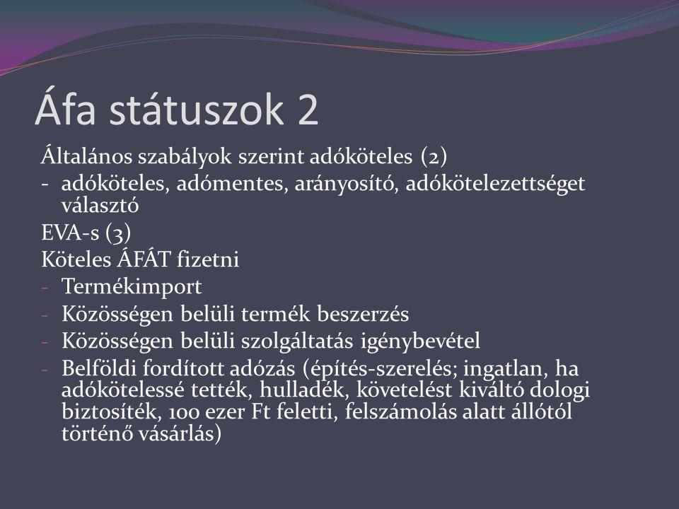 Áfa státuszok 2 Általános szabályok szerint adóköteles (2) -adóköteles, adómentes, arányosító, adókötelezettséget választó EVA-s (3) Köteles ÁFÁT fizetni - Termékimport - Közösségen belüli termék beszerzés - Közösségen belüli szolgáltatás igénybevétel - Belföldi fordított adózás (építés-szerelés; ingatlan, ha adókötelessé tették, hulladék, követelést kiváltó dologi biztosíték, 100 ezer Ft feletti, felszámolás alatt állótól történő vásárlás)