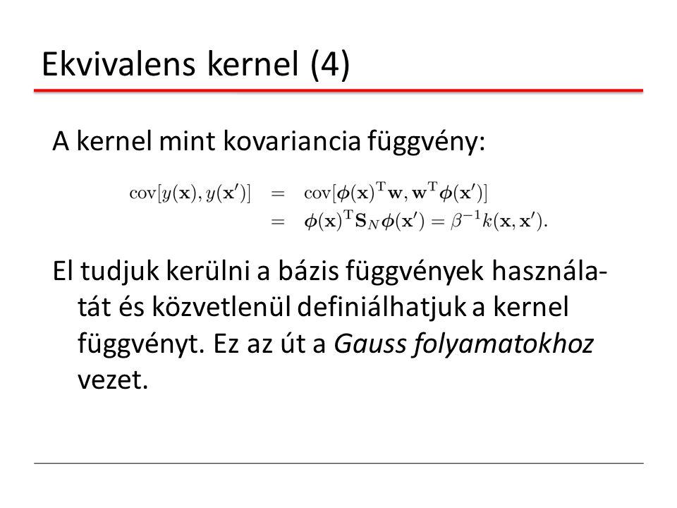 Ekvivalens kernel (4) A kernel mint kovariancia függvény: El tudjuk kerülni a bázis függvények használa- tát és közvetlenül definiálhatjuk a kernel fü