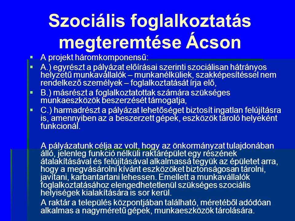 Szociális foglalkoztatás megteremtése Ácson   A projekt háromkomponensű:   A.) egyrészt a pályázat előírásai szerinti szociálisan hátrányos helyze