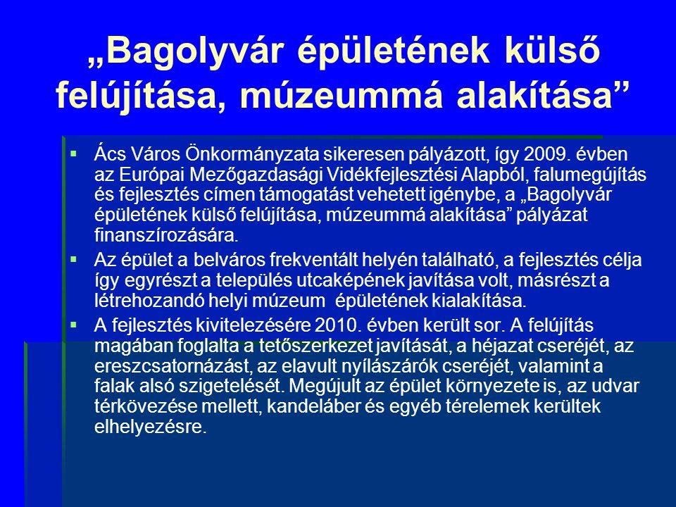 """""""Bagolyvár épületének külső felújítása, múzeummá alakítása""""   Ács Város Önkormányzata sikeresen pályázott, így 2009. évben az Európai Mezőgazdasági"""