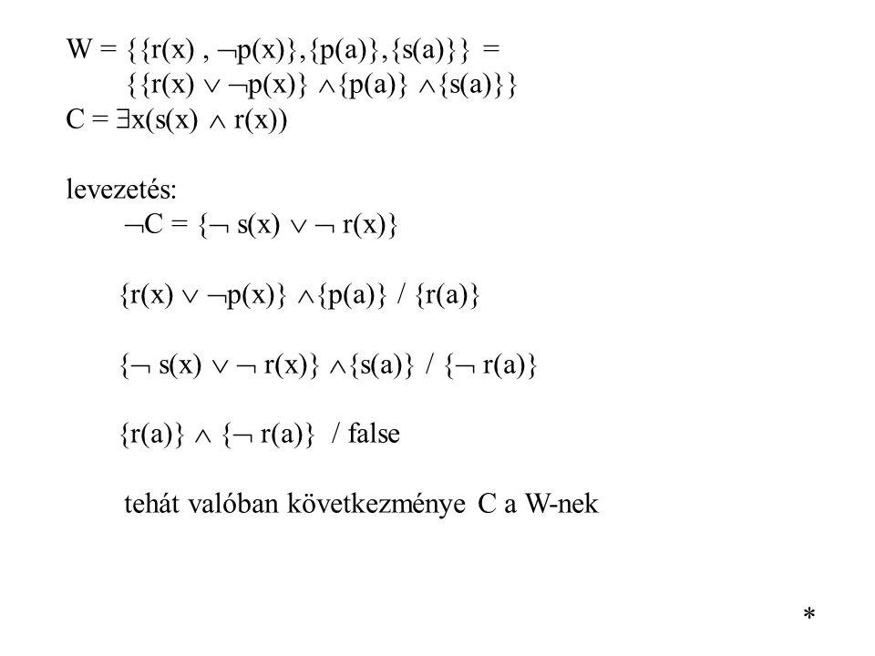 W = {{r(x),  p(x)},{p(a)},{s(a)}} = {{r(x)   p(x)}  {p(a)}  {s(a)}} C =  x(s(x)  r(x)) levezetés:  C = {  s(x)   r(x)} {r(x)   p(x)}  {p