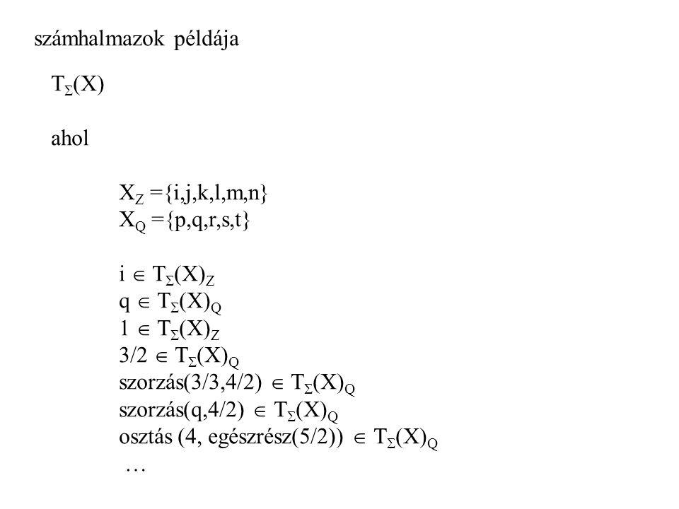 számhalmazok példája T  (X) ahol X Z ={i,j,k,l,m,n} X Q ={p,q,r,s,t} i  T  (X) Z q  T  (X) Q 1  T  (X) Z 3/2  T  (X) Q szorzás(3/3,4/2)  T 