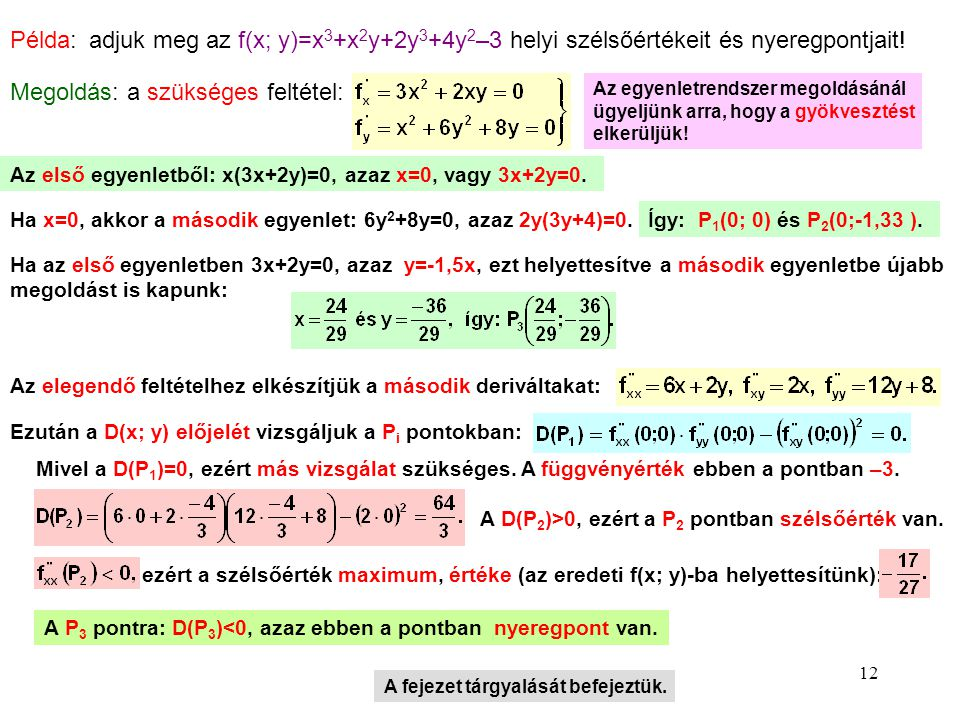 12 Példa: adjuk meg az f(x; y)=x 3 +x 2 y+2y 3 +4y 2 –3 helyi szélsőértékeit és nyeregpontjait! Megoldás: a szükséges feltétel: Az egyenletrendszer me