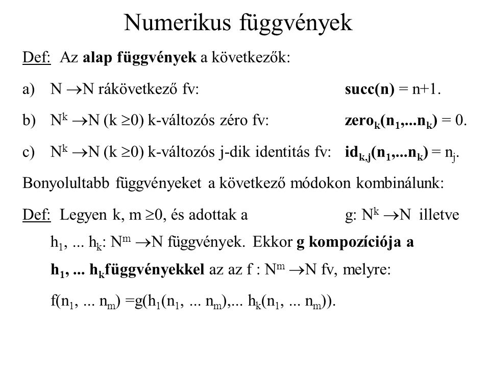 Numerikus függvények Def: Az alap függvények a következők: a)N  N rákövetkező fv:succ(n) = n+1. b)N k  N (k  0) k-változós zéro fv: zero k (n 1,...