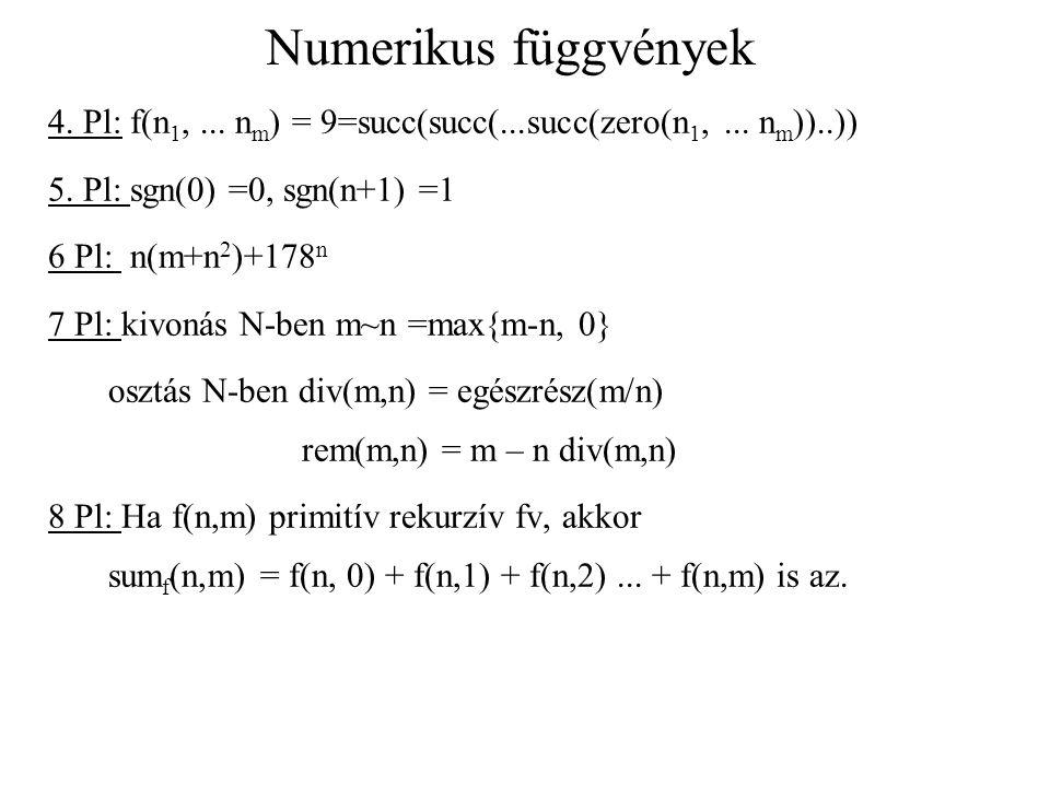 Numerikus függvények 4. Pl: f(n 1,... n m ) = 9=succ(succ(...succ(zero(n 1,... n m ))..)) 5. Pl: sgn(0) =0, sgn(n+1) =1 6 Pl: n(m+n 2 )+178 n 7 Pl: ki
