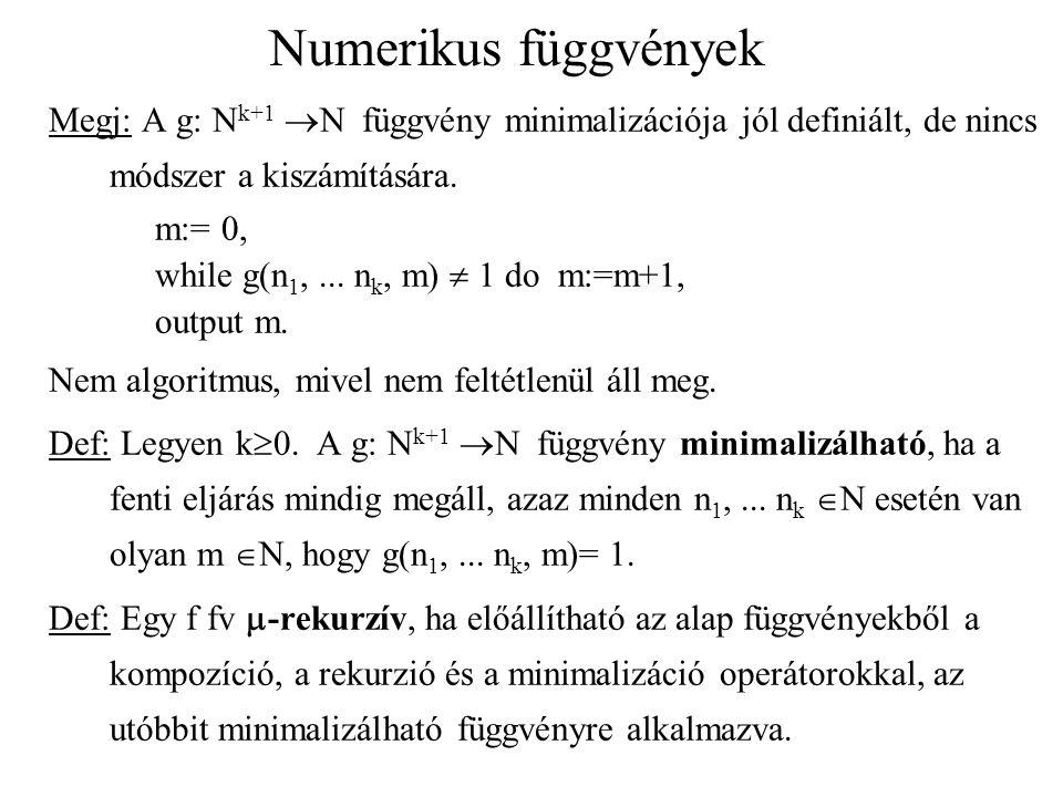 Numerikus függvények Megj: A g: N k+1  N függvény minimalizációja jól definiált, de nincs módszer a kiszámítására. m:= 0, while g(n 1,... n k, m)  1