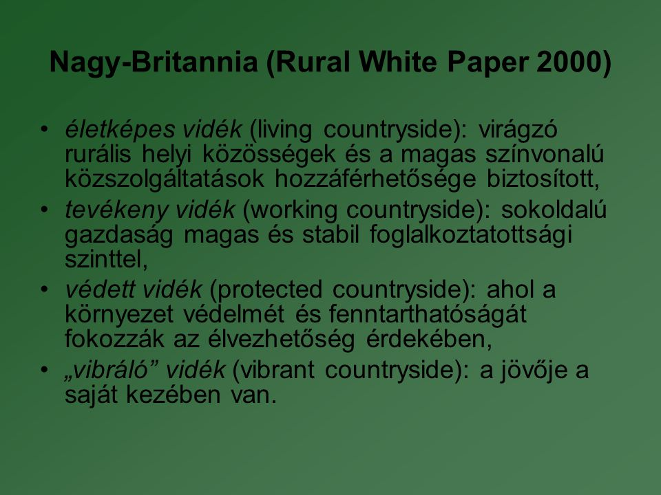 """Nagy-Britannia (Rural White Paper 2000) •életképes vidék (living countryside): virágzó rurális helyi közösségek és a magas színvonalú közszolgáltatások hozzáférhetősége biztosított, •tevékeny vidék (working countryside): sokoldalú gazdaság magas és stabil foglalkoztatottsági szinttel, •védett vidék (protected countryside): ahol a környezet védelmét és fenntarthatóságát fokozzák az élvezhetőség érdekében, •""""vibráló vidék (vibrant countryside): a jövője a saját kezében van."""