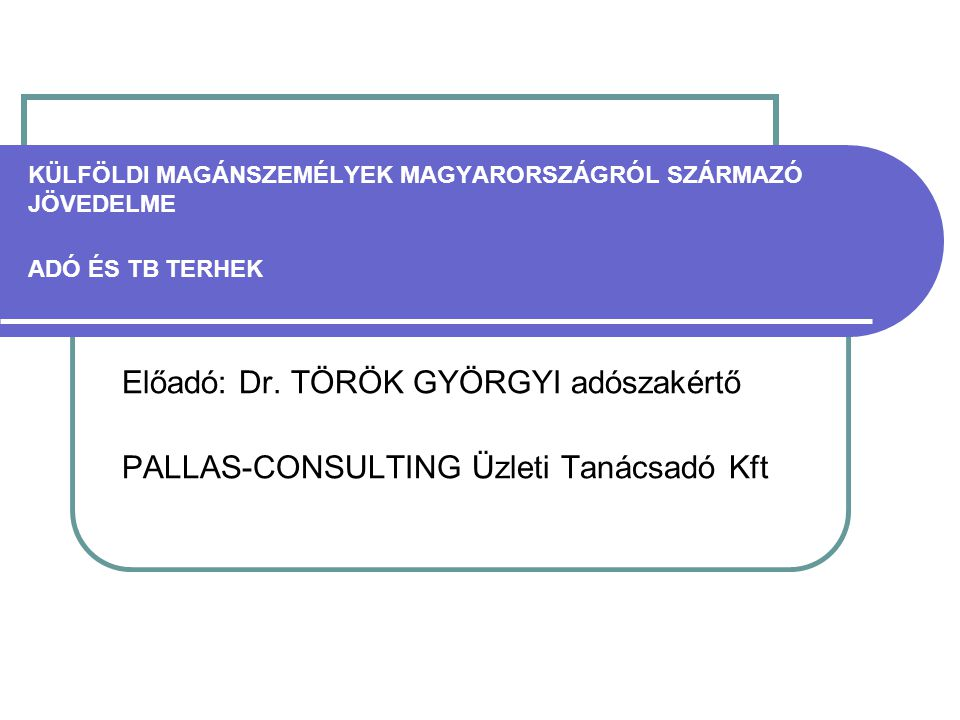 KÜLFÖLDI MAGÁNSZEMÉLYEK MAGYARORSZÁGRÓL SZÁRMAZÓ JÖVEDELME ADÓ ÉS TB TERHEK Előadó: Dr. TÖRÖK GYÖRGYI adószakértő PALLAS-CONSULTING Üzleti Tanácsadó K
