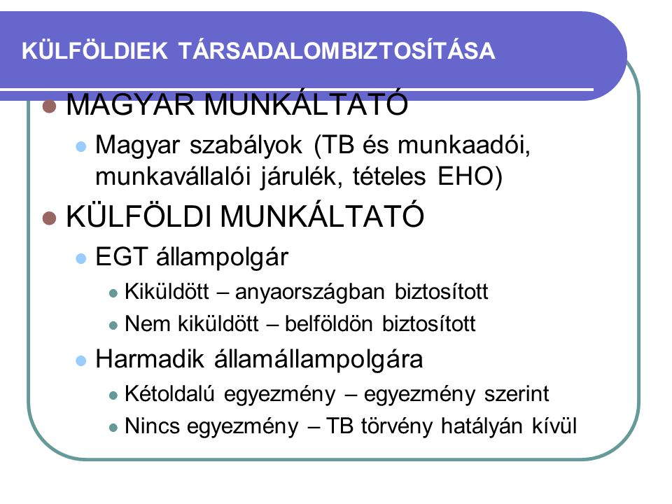 KÜLFÖLDIEK TÁRSADALOMBIZTOSÍTÁSA  MAGYAR MUNKÁLTATÓ  Magyar szabályok (TB és munkaadói, munkavállalói járulék, tételes EHO)  KÜLFÖLDI MUNKÁLTATÓ 