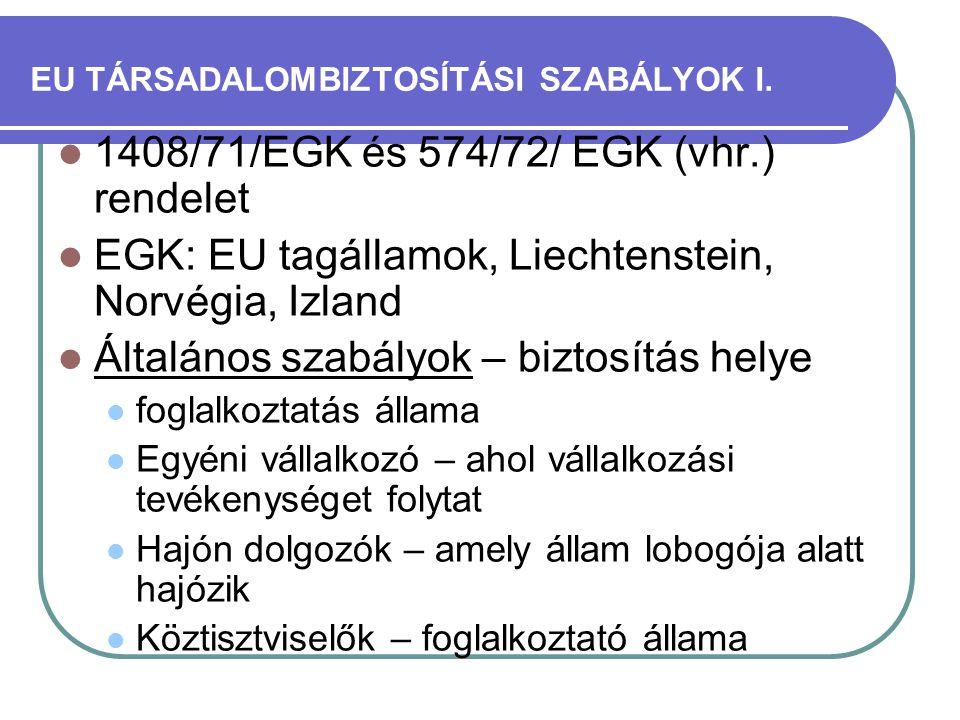 EU TÁRSADALOMBIZTOSÍTÁSI SZABÁLYOK I.  1408/71/EGK és 574/72/ EGK (vhr.) rendelet  EGK: EU tagállamok, Liechtenstein, Norvégia, Izland  Általános s