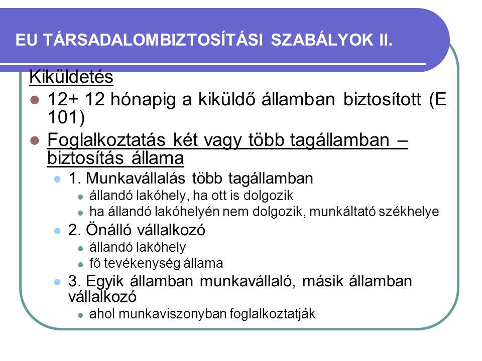 EU TÁRSADALOMBIZTOSÍTÁSI SZABÁLYOK II. Kiküldetés  12+ 12 hónapig a kiküldő államban biztosított (E 101)  Foglalkoztatás két vagy több tagállamban –