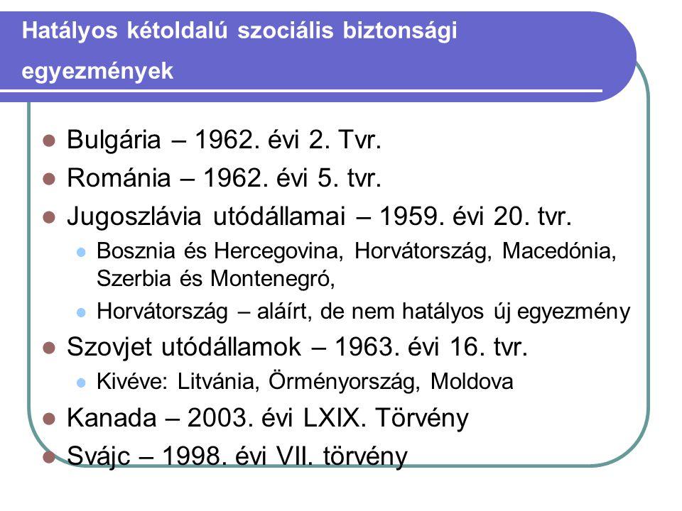 Hatályos kétoldalú szociális biztonsági egyezmények  Bulgária – 1962. évi 2. Tvr.  Románia – 1962. évi 5. tvr.  Jugoszlávia utódállamai – 1959. évi