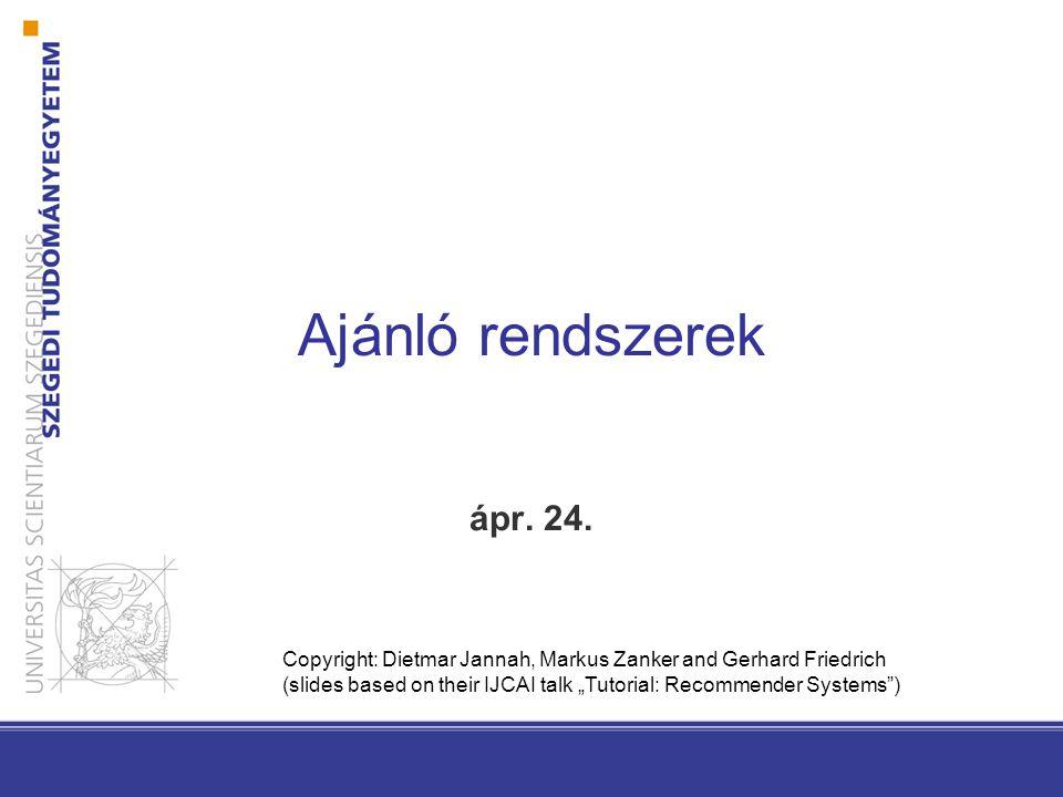 "Ajánló rendszerek ápr. 24. Copyright: Dietmar Jannah, Markus Zanker and Gerhard Friedrich (slides based on their IJCAI talk ""Tutorial: Recommender Sys"