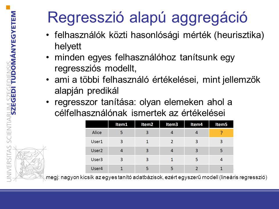 Regresszió alapú aggregáció •felhasználók közti hasonlósági mérték (heurisztika) helyett •minden egyes felhasználóhoz tanítsunk egy regressziós modell