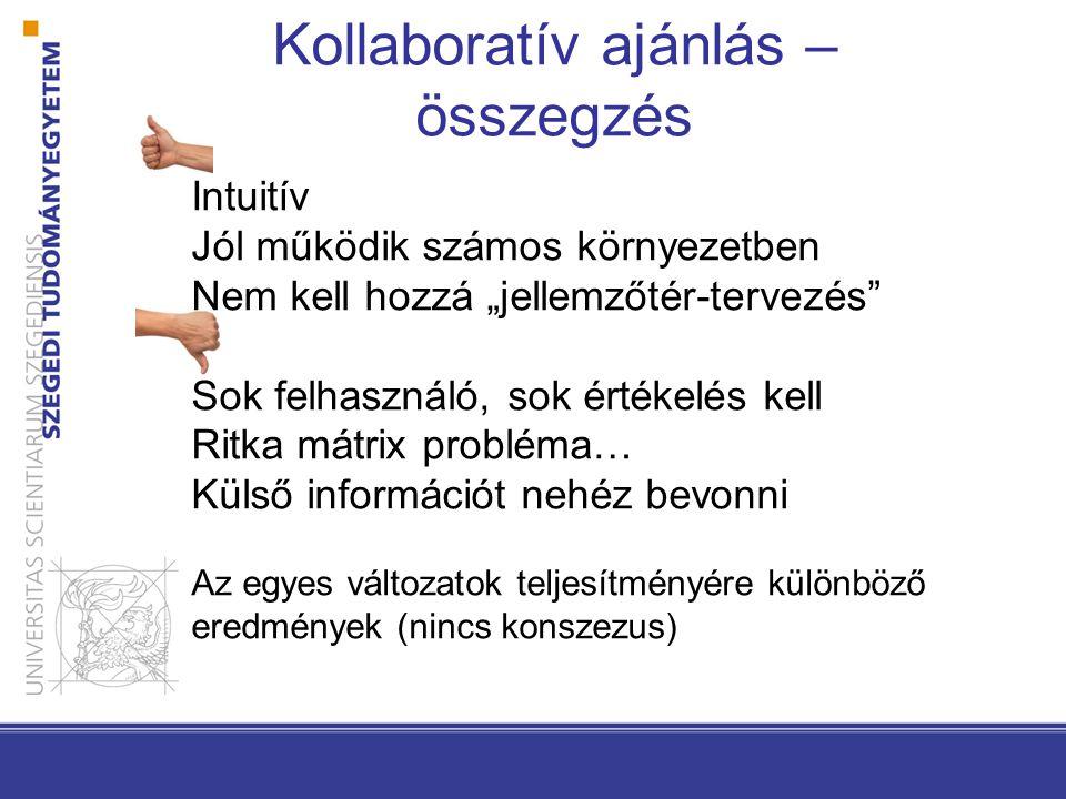 """Kollaboratív ajánlás – összegzés Intuitív Jól működik számos környezetben Nem kell hozzá """"jellemzőtér-tervezés"""" Sok felhasználó, sok értékelés kell Ri"""