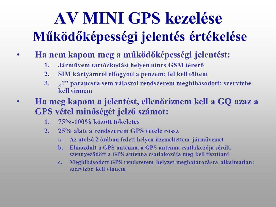 AV MINI GPS kezelése Működőképességi jelentés •Eset:KONTROL •RSZT: BE •GYJT: KI •EPRT: KI •STOP: KI •GPS: KI •POZ:4721.72948,N,01906.01672,E? •SEB:0 k