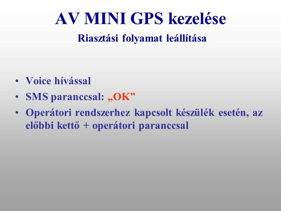 """AV MINI GPS kezelése Riasztási események által elindított folyamatok •Operátori rendszerhez kapcsolódó készülék: –Riasztás SMS-ben –""""A telefonra –40 másodperc várakozás –Operátori rendszernek –""""B telefonra ha van –20 másodperc várakozás, –""""C telefonra ha van –20 másodperc várakozás, –""""D telefonra ha van –Ez a folyamat még egyszer megismétlődik –Jármű automatikus leállítása (opcionális) ha: –A jármű mérhető sebessége kisebb mint 15 km/óra –Van GSM térerő (a jármű GSM parancsot képes értelmezni)"""