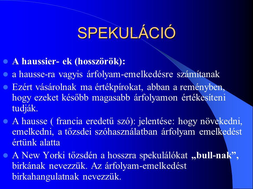 SPEKULÁCIÓ  A haussier- ek (hosszörök):  a hausse-ra vagyis árfolyam-emelkedésre számítanak  Ezért vásárolnak ma értékpírokat, abban a reményben, h
