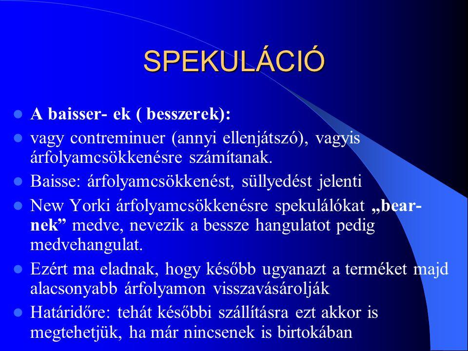 SPEKULÁCIÓ  A baisser- ek ( besszerek):  vagy contreminuer (annyi ellenjátszó), vagyis árfolyamcsökkenésre számítanak.  Baisse: árfolyamcsökkenést,