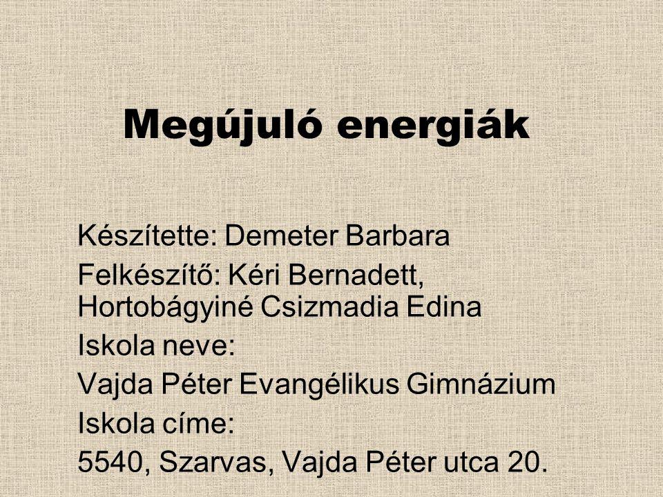Megújuló energiák Készítette: Demeter Barbara Felkészítő: Kéri Bernadett, Hortobágyiné Csizmadia Edina Iskola neve: Vajda Péter Evangélikus Gimnázium