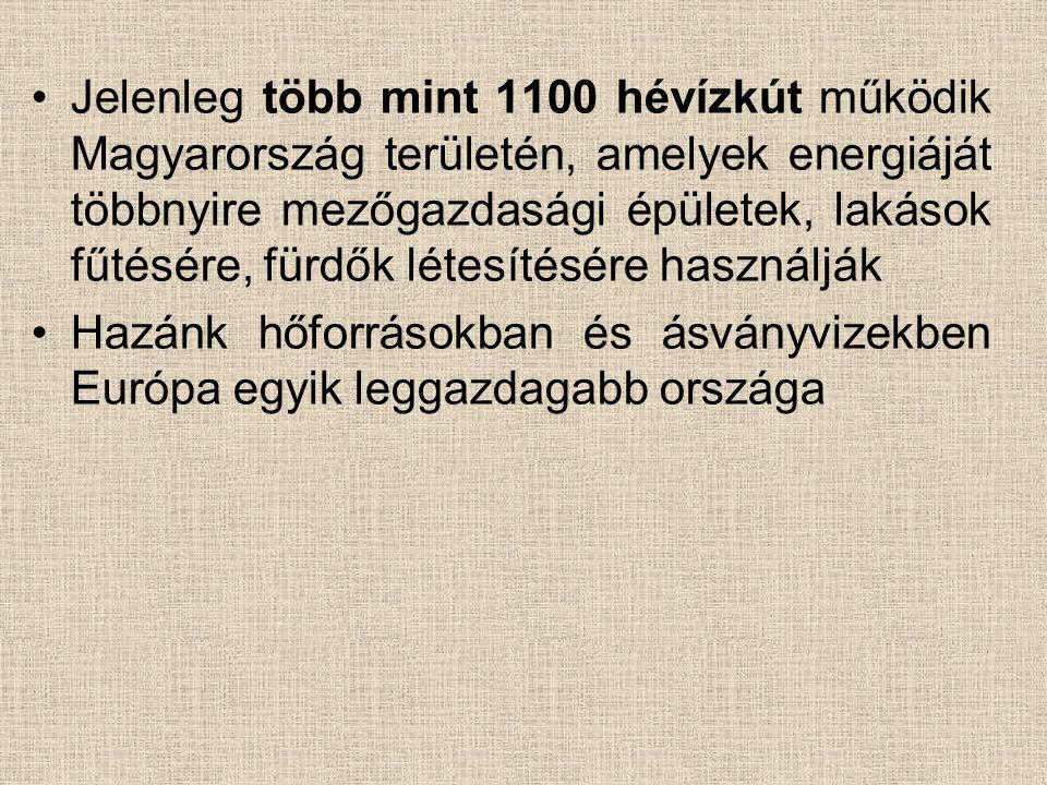 •Jelenleg több mint 1100 hévízkút működik Magyarország területén, amelyek energiáját többnyire mezőgazdasági épületek, lakások fűtésére, fürdők létesítésére használják •Hazánk hőforrásokban és ásványvizekben Európa egyik leggazdagabb országa