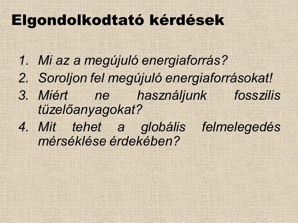 Elgondolkodtató kérdések 1.Mi az a megújuló energiaforrás? 2.Soroljon fel megújuló energiaforrásokat! 3.Miért ne használjunk fosszilis tüzelőanyagokat